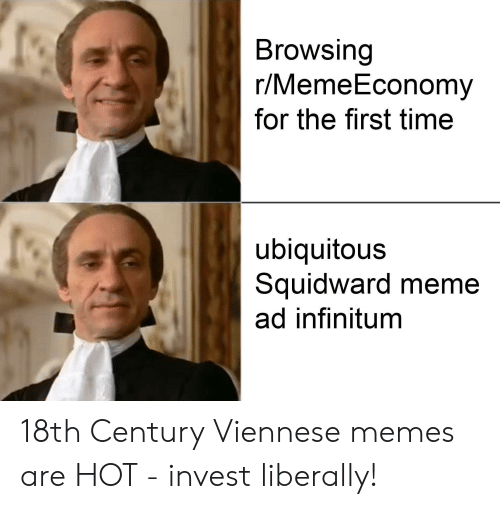 Meme, Memes, and Squidward: Browsing  r/MemeEconomy  for the first time  ubiquitous  Squidward meme  ad infinitum 18th Century Viennese memes are HOT - invest liberally!
