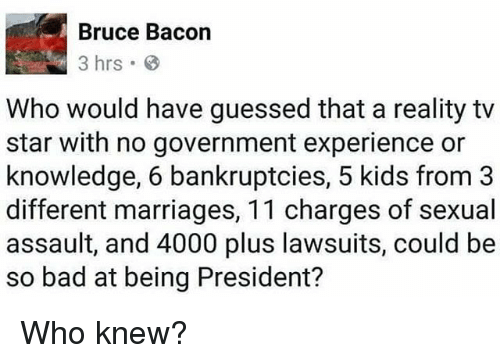 Sexualitys: Bruce Bacon  3 hrs  Who would have guessed that a reality tv  star with no government experience or  knowledge, 6 bankruptcies, 5 kids from3  different marriages, 11 charges of sexual  assault, and 4000 plus lawsuits, could be  so bad at being President? Who knew?