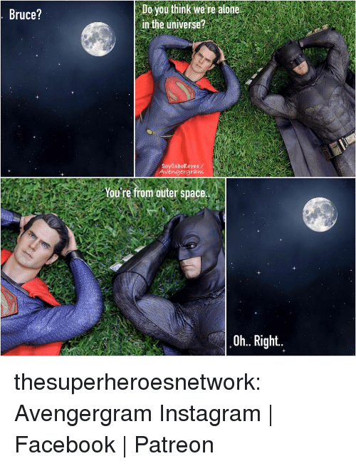 Being Alone, Facebook, and Instagram: Bruce?  Do you think wetre alone  in the universe?  SoyCaboReyes /  Avengergram  You're from outer space.  Oh.. Right thesuperheroesnetwork:  Avengergram Instagram | Facebook | Patreon