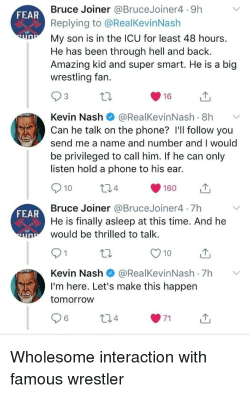 Wrestler: Bruce Joiner @BruceJoiner4 9h  Replying to @RealKevinNash  My son is in the ICU for least 48 hours.  He has been through hell and back.  Amazing kid and super smart. He is a big  wrestling fan.  FEAR  Kevin Nash@RealKevinNash .8h  Can he talk on the phone? I'll follow you  send me a name and number and I would  be privileged to call him. If he can only  listen hold a phone to his ear.  10  4  160  山  Bruce Joiner @BruceJoiner4 7h  He is finally asleep at this time. And he  would be thrilled to talk  FEAR  O10u  Kevin Nash@RealKevinNash 7h  I'm here. Let's make this happen  tomorrow  6 Wholesome interaction with famous wrestler