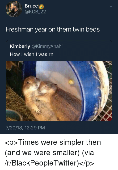 How I Wish: Bruce  @KCB_22  Freshman year on them twin beds  Kimberly @KimmyAnahi  How I wish | was rn  7/20/18, 12:29 PM <p>Times were simpler then (and we were smaller) (via /r/BlackPeopleTwitter)</p>