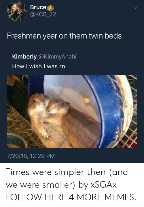 How I Wish: Bruce  @KCB_22  Freshman year on them twin beds  Kimberly @KimmyAnahi  How I wish | was rn  7/20/18, 12:29 PM Times were simpler then (and we were smaller) by xSGAx FOLLOW HERE 4 MORE MEMES.