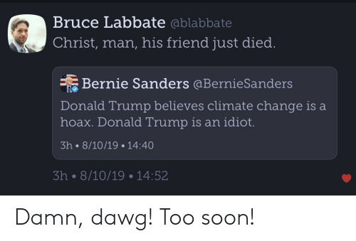 Bernie Sanders, Donald Trump, and Soon...: Bruce Labbate ablabbate  Christ, man, his friend just died.  Bernie Sanders @Bernie Sanders  Donald Trump believes climate change is a  hoax. Donald Trump is an idiot.  3h 8/10/19 14:40  3h 8/10/19 14:52 Damn, dawg! Too soon!