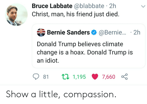 Bernie Sanders, Donald Trump, and Trump: Bruce Labbate @blabbate 2h  Christ, man, his friend just died.  Bernie Sanders @Bernie... 2h  Donald Trump believes climate  change is a hoax. Donald Trump is  an idiot.  ti 1,195  81  7,660 Show a little, compassion.