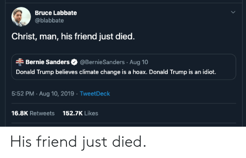 Bernie Sanders, Donald Trump, and Trump: Bruce Labbate  @blabbate  Christ, man, his friend just died.  Bernie Sanders @BernieSanders Aug 10  Donald Trump believes climate change is a hoax. Donald Trump is an idiot.  5:52 PM Aug 10, 2019 Tweet Deck  16.8K Retweets  152.7K Likes His friend just died.