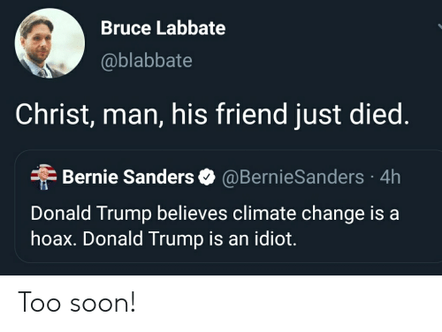 Bernie Sanders, Donald Trump, and Soon...: Bruce Labbate  @blabbate  Christ, man, his friend just died.  Bernie Sanders  @BernieSanders 4h  Donald Trump believes climate change is a  hoax. Donald Trump is an idiot. Too soon!