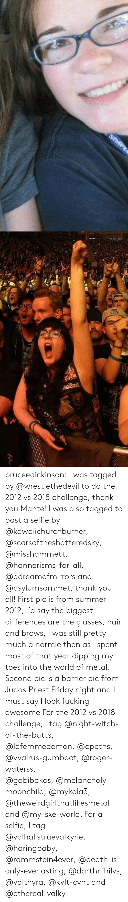 Friday, Fucking, and Roger: bruceedickinson: I was tagged by @wrestlethedevil to do the 2012 vs 2018 challenge, thank you Mantė! I was also tagged to post a selfie by @kawaiichurchburner, @scarsoftheshatteredsky, @misshammett, @hannerisms-for-all, @adreamofmirrors and @asylumsammet, thank you all! First pic is from summer 2012, I'd say the biggest differences are the glasses, hair and brows, I was still pretty much a normie then as I spent most of that year dipping my toes into the world of metal. Second pic is a barrier pic from Judas Priest Friday night and I must say I look fucking awesome For the 2012 vs 2018 challenge, I tag @night-witch-of-the-butts, @lafemmedemon, @opeths, @vvalrus-gumboot, @roger-waterss, @gabibakos,@melancholy-moonchild,@mykola3, @theweirdgirlthatlikesmetal and @my-sxe-world. For a selfie, I tag @valhallstruevalkyrie, @haringbaby, @rammstein4ever, @death-is-only-everlasting, @darthnihilvs, @valthyra, @kvlt-cvnt and @ethereal-valky