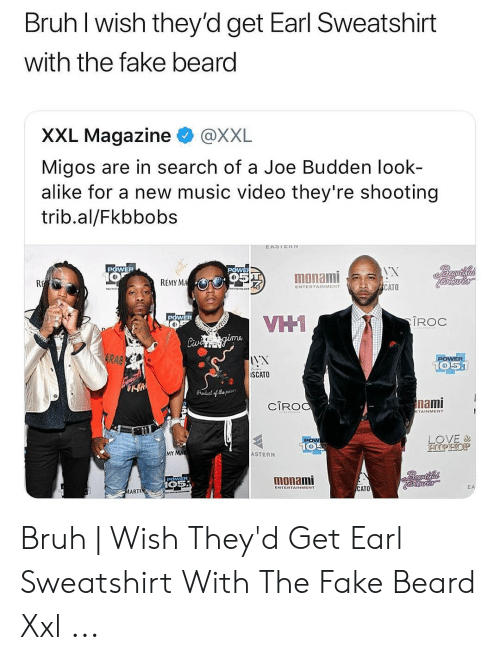 Migos Joe Budden Memes: Bruh I wish they'd get Earl Sweatshirt  with the fake beard  XXL Magazine  @XXL  Migos are in search of a Joe Budden look-  alike for a new music video they're shooting  trib.al/Fkbbobs  EASTEKT  POWER  POWER  oeautifnl  10  monami  O95T  REMY MA  R  ICATO  ENTERTAINMENT  POWER  VH1  IROC  Civi gima  RAB  POWER  51  10%  SCATO  raducl of Cha paser  nami  CIROC  RTAINMENT  LOVE&  HOPHOP  PoW  105  MY MA  ASTERN  Peadtinal  monami  pdwE  CATO  EA  ENTERTAINMENT  MARTIN Bruh | Wish They'd Get Earl Sweatshirt With The Fake Beard Xxl ...