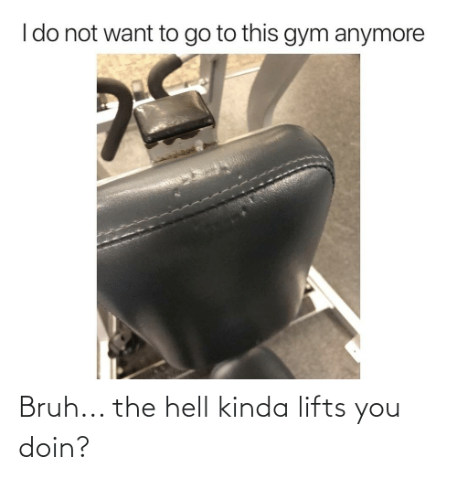 Lifts: Bruh... the hell kinda lifts you doin?