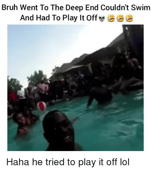 the deep end: Bruh Went To The Deep End Couldn't Swim  And Had To Play It Off  e Haha he tried to play it off lol