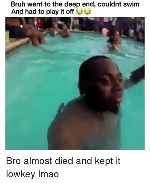 the deep end: Bruh went to the deep end, couldnt swim  And had to play it off Bro almost died and kept it lowkey lmao