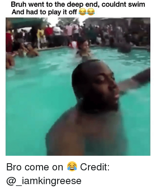 the deep end: Bruh went to the deep end, couldnt swim  And had to play it off G Bro come on 😂 Credit: @_iamkingreese