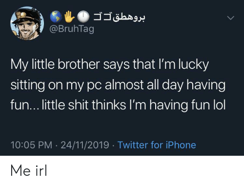 Little Brother: @BruhTag  My little brother says that I'm lucky  sitting on my pc almost all day having  fun... little shit thinks I'm having fun lol  10:05 PM 24/11/2019 Twitter for iPhone  .  > Me irl
