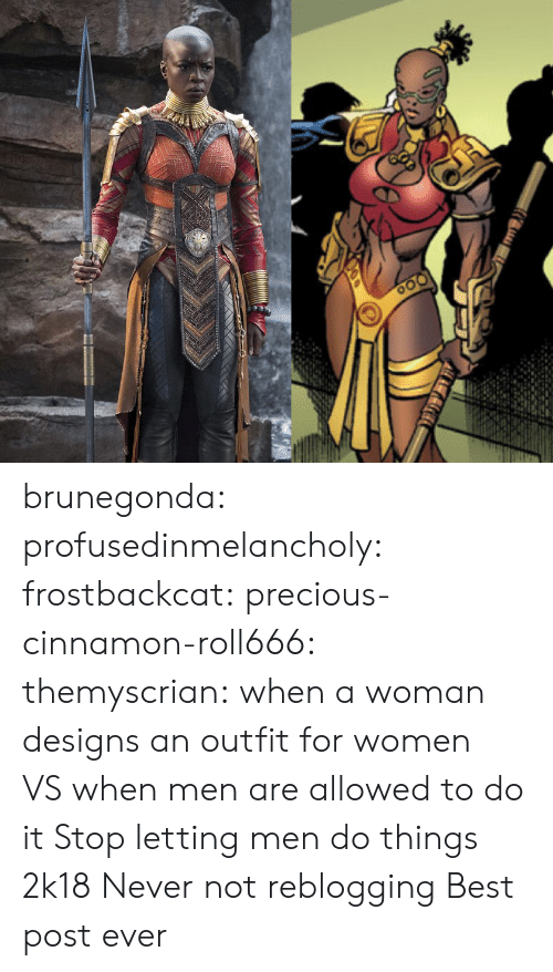 Precious, Tumblr, and Best: brunegonda: profusedinmelancholy:  frostbackcat:  precious-cinnamon-roll666:  themyscrian:  when a woman designs an outfit for women VSwhen men are allowed to do it    Stop letting men do things 2k18   Never not reblogging    Best post ever
