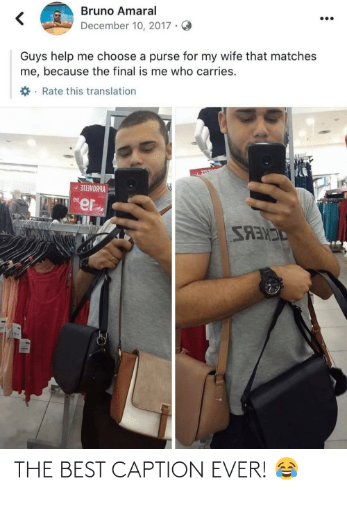 caption: Bruno Amaral  December 10, 2017 ·  Guys help me choose a purse for my wife that matches  me, because the final is me who carries.  *· Rate this translation  VBBOAEILE -  ee  SANES THE BEST CAPTION EVER! 😂