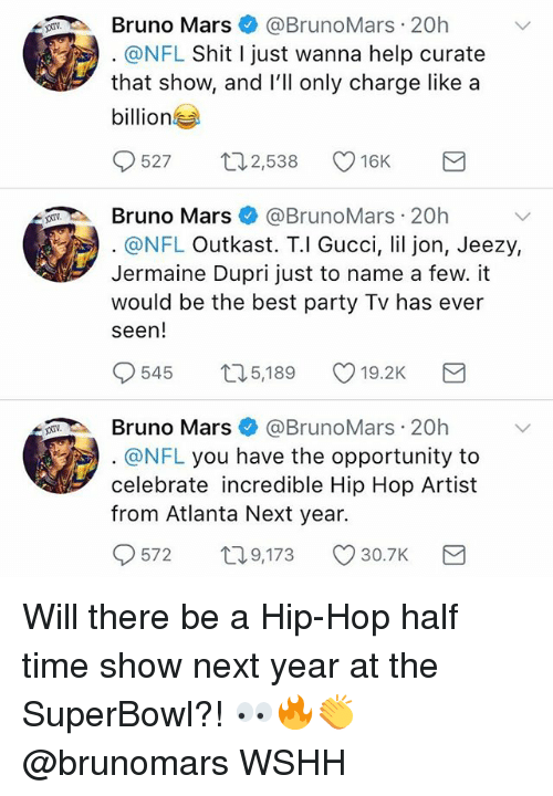 Bruno Mars: Bruno Mars@BrunoMars 20h  @NFL Shit I just wanna help curate  that show, and lll only charge like a  billion  527 ロ2538 16K  Bruno Mars@BrunoMars 20h  @NFL Outkast. T.l Gucci, lil jon, Jeezy,  Jermaine Dupri just to name a few. it  would be the best party Tv has ever  seen!  545  5,189  19.2K  Bruno Mars@BrunoMars 20h  @NFL you have the opportunity to  celebrate incredible Hip Hop Artist  from Atlanta Next year.  572  T0  9,173 30.7K Will there be a Hip-Hop half time show next year at the SuperBowl?! 👀🔥👏 @brunomars WSHH