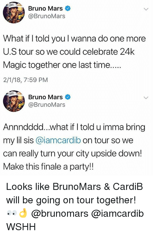 Bruno Mars: Bruno Mars  @BrunoMars  What if I told you l wanna do one more  U.S tour so we could celebrate 24k  Magic together one last time  2/1/18, 7:59 PM  XXIV  Bruno Mars  @BrunoMars  Annndddd...what if I told u imma bring  my lil sis @iamcardib on tour so we  can really turn your city upside down!  Make this finale a party!! Looks like BrunoMars & CardiB will be going on tour together! 👀👌 @brunomars @iamcardib WSHH