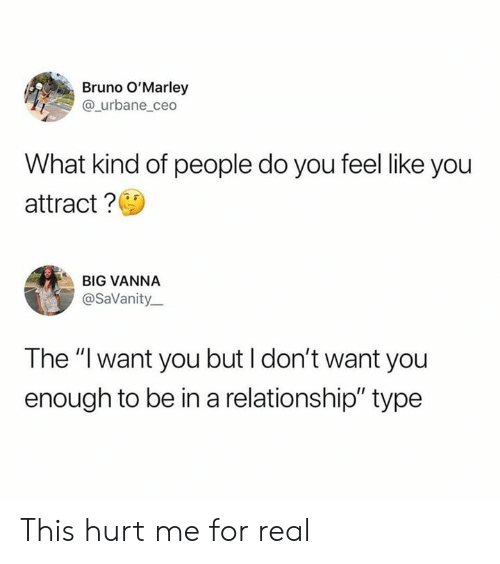 "I Dont Want You: Bruno O'Marley  @_urbane_ceo  What kind of people do you feel like you  attract?  BIG VANNA  @SaVanity  The ""I want you but I don't want you  enough to be in a relationship"" type This hurt me for real"