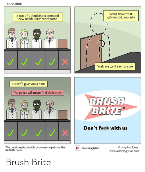 Police, Awesome, and Keith Richards: Brush Brite  4 out of 5 dentists recommend  new Brush Brite toothpaste  What about that  5th dentist, you ask?  Well, we can't say for sure  But we'll give you a hint:  The police will never find their body  BRUSH  BRITE  Don't f  with us  WI  This comic made possible by awesome patrons like:  Keith Richards  /AlarminglyBad  O 2019 Jon Baker  www.AlarminglyBad.com Brush Brite