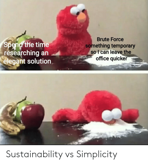 sustainability: Brute Force  Spend the time  researching an  elegant solution.  something temporary  so I can leave the  office quicker Sustainability vs Simplicity