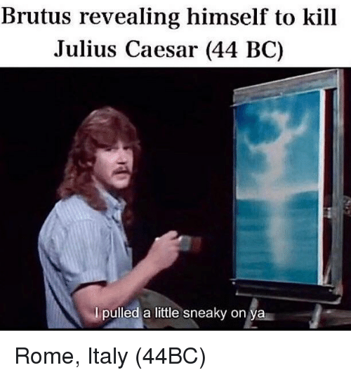 Julius Caesar: Brutus revealing himself to kill  Julius Caesar (44 BC)  I pulled a little sneaky on ya Rome, Italy (44BC)