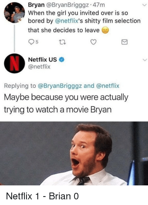 netflixs: Bryan @BryanBrigggz 47m  When the girl you invited over is so  bored by @netflix's shitty film selection  that she decides to leave  Netflix US·  @netflix  Replying to @BryanBrigggz and @netflix  Maybe because you were actually  trying to watch a movie Bryan Netflix 1 - Brian 0