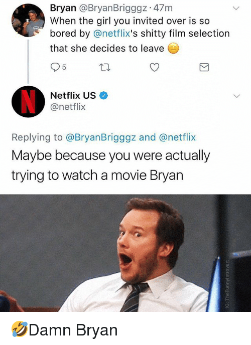netflixs: Bryan @BryanBrigggz 47m  When the girl you invited over is so  bored by @netflix's shitty film selection  that she decides to leave  5  Netflix US  @netflix  Replying to @BryanBrigggz and @netflix  Maybe because you were actually  trying to watch a movie Bryan 🤣Damn Bryan