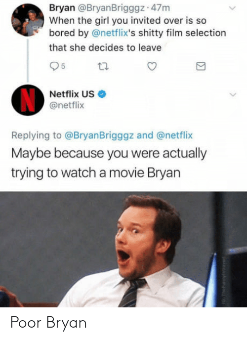 netflixs: Bryan @BryanBrigggz 47m  When the girl you invited over is so  bored by @netflix's shitty film selection  that she decides to leave  5  Netflix US  @netflix  Replying to @BryanBrigggz and @netflix  Maybe because you were actually  trying to watch a movie Bryan Poor Bryan