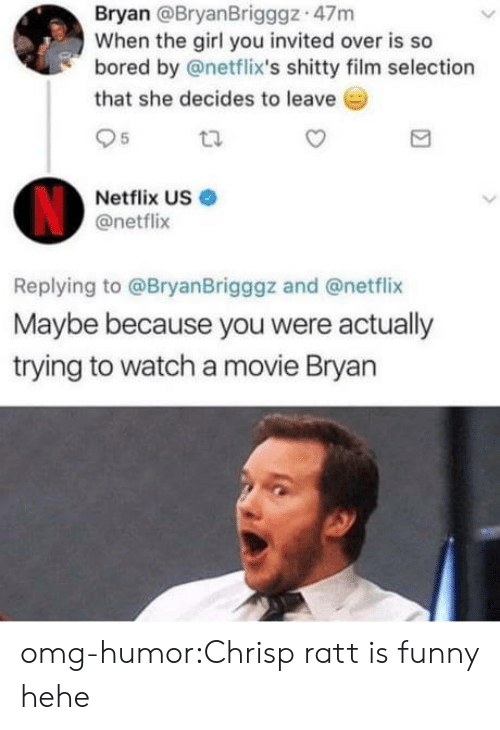 ratt: Bryan @BryanBrigggz 47m  When the girl you invited over is so  bored by @netflix's shitty film selection  that she decides to leave  95  Netflix US  @netflix  Replying to @BryanBrigggz and @netflix  Maybe because you were actually  trying to watch a movie Bryan omg-humor:Chrisp ratt is funny hehe