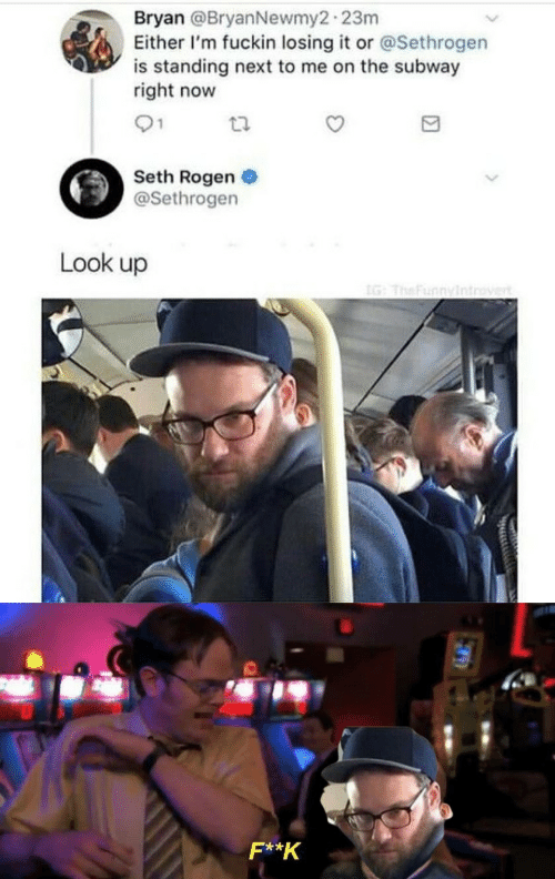 right now: Bryan @BryanNewmy2-23m  Either I'm fuckin losing it or @Sethrogen  is standing next to me on the subway  right now  01  Seth Rogen  @Sethrogen  Look up  IG: TheFunnyintrovert  F**K