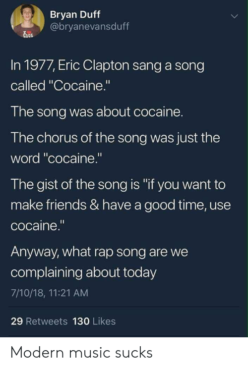 """Friends, Music, and Rap: Bryan Duff  @bryanevansduff  In 1977, Eric Clapton sang a song  called """"Cocaine.""""  The song was about cocaine.  The chorus of the song was just the  word """"cocaine.""""  The gist of the song is """"if you want to  make friends & have a good time, use  cocaine.""""  Anyway, what rap song are we  complaining about today  7/10/18, 11:21 AM  29 Retweets 130 Likes Modern music sucks"""