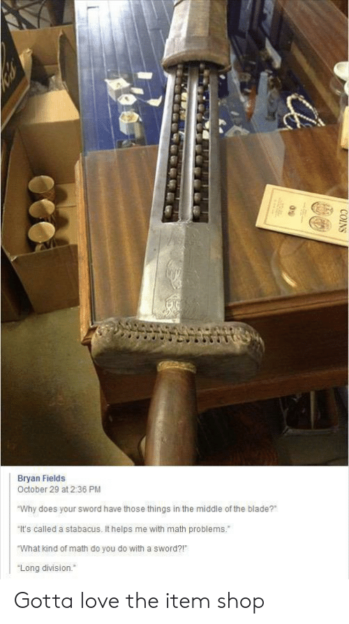 """Blade: Bryan Fields  October 29 at 2:36 PM  """"Why does your sword have those things in the middle of the blade?  It's called a stabacus. It helps me with math problems.  """"What kind of math do you do with a sword?!  """"Long division.  COINS Gotta love the item shop"""