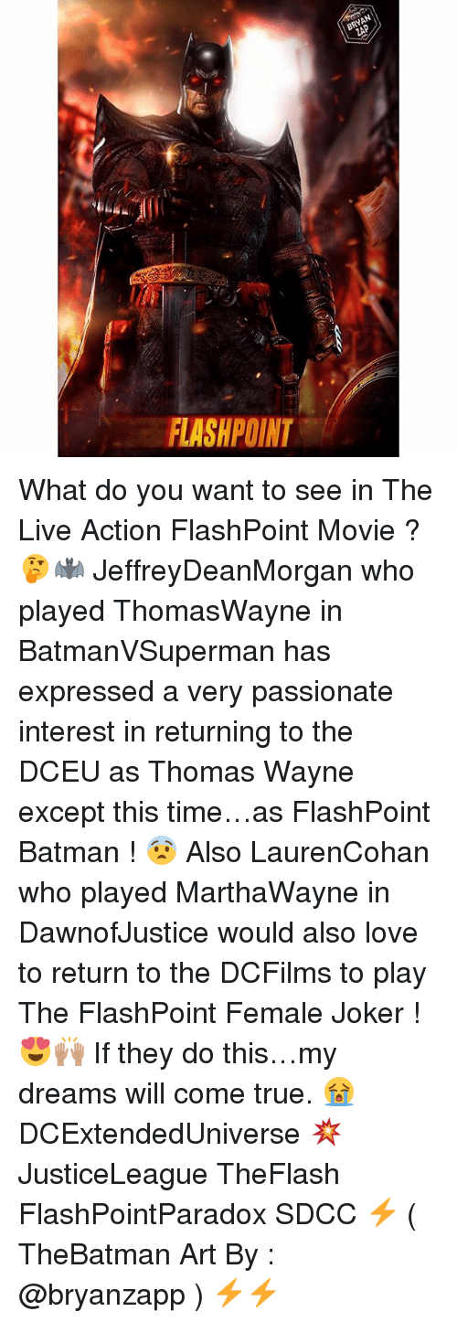 thomas wayne: BRYAN  FLASHPOINT What do you want to see in The Live Action FlashPoint Movie ? 🤔🦇 JeffreyDeanMorgan who played ThomasWayne in BatmanVSuperman has expressed a very passionate interest in returning to the DCEU as Thomas Wayne except this time…as FlashPoint Batman ! 😨 Also LaurenCohan who played MarthaWayne in DawnofJustice would also love to return to the DCFilms to play The FlashPoint Female Joker ! 😍🙌🏽 If they do this…my dreams will come true. 😭 DCExtendedUniverse 💥 JusticeLeague TheFlash FlashPointParadox SDCC ⚡️ ( TheBatman Art By : @bryanzapp ) ⚡️⚡️