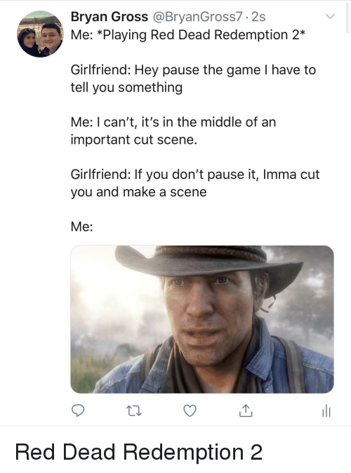 Reddit, The Game, and Game: Bryan Gross @BryanGross7.2s  Me: *Playing Red Dead Redemption 2*  Girlfriend: Hey pause the game I have to  tell you something  Me: I can't, it's in the middle of an  important cut scene  Girlfriend: If you don't pause it, Imma cut  you and make a scene