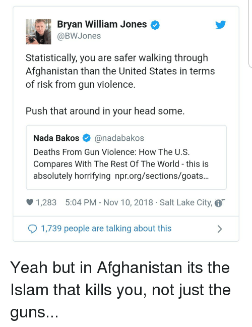 Guns, Head, and Yeah: Bryan William Jones <  @BWJones  Statistically, you are safer walking through  Afghanistan than the United States in terms  of risk from gun violence.  Push that around in your head some.  Nada Bakos @nadabakos  Deaths From Gun Violence: How The U.S.  Compares With The Rest Of The World - this is  absolutely horrifying npr.org/sections/goats..  1,283 5:04 PM - Nov 10, 2018 Salt Lake City,  1,739 people are talking about this Yeah but in Afghanistan its the Islam that kills you, not just the guns...