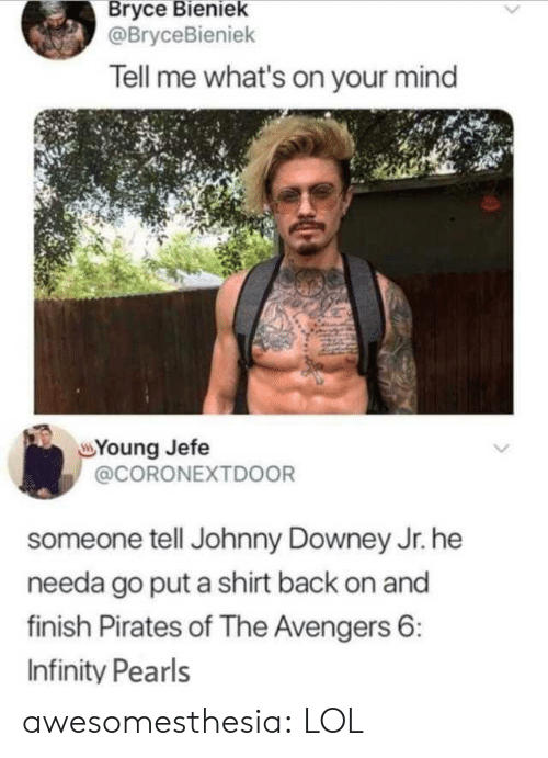 Downey: Bryce Bieniek  @BryceBieniek  Tell me what's on your mind  Young Jefe  @CORONEXTD0OR  someone tell Johnny Downey Jr. he  needa go put a shirt back on and  finish Pirates of The Avengers 6:  Infinity Pearls awesomesthesia:  LOL