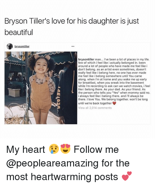 """Bryson Tiller: Bryson Tiller's love for his daughter is just  beautiful  brysontiller  bryson tiller man  i've been a lot of places in my life  few of which i feel like i actually belonged in. been  around a lot of people who have made me feel like i  don't belong. as an artist even sometimes, doesn't  really feel like i belong here. no one has ever made  me feel like i belong somewhere until You came  along when i'm at home and you wake me up early  for breakfast, when you sneak into the basement  while im recording to ask can we watch movies, i feel  like i belong there. As your dad. As your friend. As  the person who tells you """"Yes"""" when mommy said no.  always feel like i belong there. and  always be  there. I love You. We belong together, won't be long  until we're back together  View all 2,014 comments My heart 😢😍 Follow me @peopleareamazing for the most heartwarming posts 💕"""