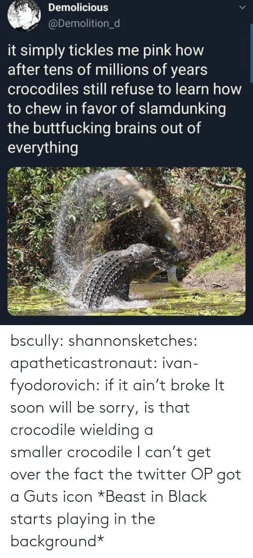 broke: bscully:  shannonsketches:  apatheticastronaut:  ivan-fyodorovich: if it ain't broke  It soon will be  sorry, is that crocodile wieldinga smallercrocodile  I can't get over the fact the twitter OP got a Guts icon   *Beast in Black starts playing in the background*