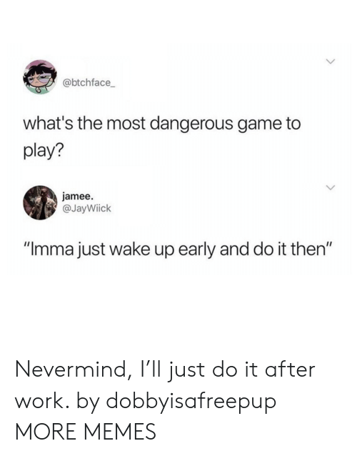 "Wake Up Early: @btchface  what's the most dangerous game to  play?  jamee.  @JayWiick  ""Imma just wake up early and do it then"" Nevermind, I'll just do it after work. by dobbyisafreepup MORE MEMES"