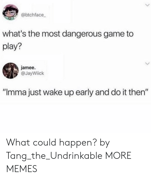 """Most Dangerous: @btchface  what's the most dangerous game to  play?  jamee.  @JayWiick  """"Imma just wake up early and do it then"""" What could happen? by Tang_the_Undrinkable MORE MEMES"""