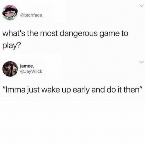 "Wake Up Early: @btchface  what's the most dangerous game to  play?  jamee.  @JayWiick  IIC  ""Imma just wake up early and do it then"""