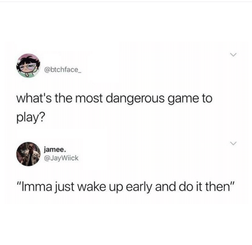 """Most Dangerous: @btchface  what's the most dangerous game to  play?  jamee  @JayWiick  """"Imma just wake up early and do it then"""""""