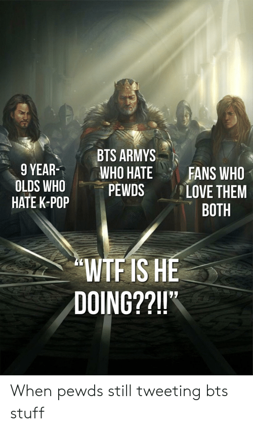 """Love, Pop, and Wtf: BTS ARMYSN  9 YEARWHO  OLDS WHO PEWDS  HATE K-POP  HATE FANS WHO  LOVE THEM  BOTH  WTF IS HE  DOING??!!"""" When pewds still tweeting bts stuff"""