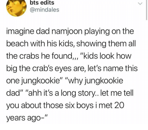 "edits: bts edits  @mindales  imagine dad namjoon playing on the  beach with his kids, showing them all  the crabs he found,, ""kids look how  big the crab's eyes are, let's name this  one jungkookie"" ""why jungkookie  dad"" ""ahh it's a long story.. let me tell  you about those six boys i met 20  years ago-"""