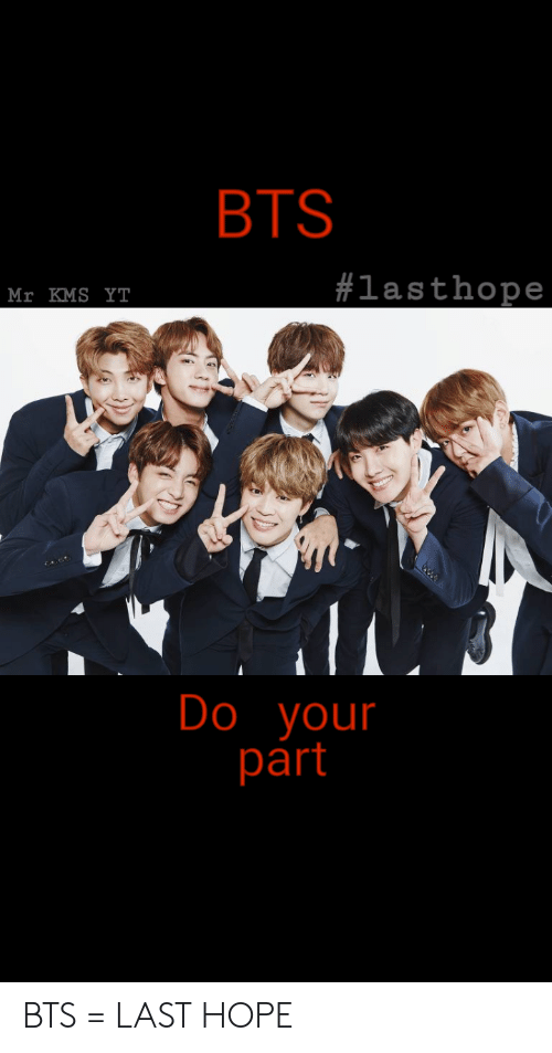 Bts, Hope, and Kms: BTS  #lasthope  Mr KMS YT  Do your  part BTS = LAST HOPE
