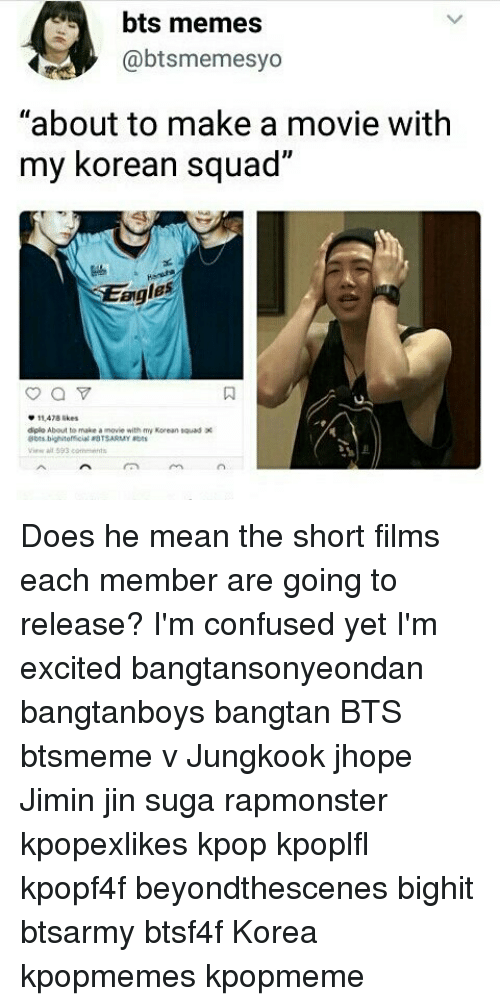"Confused, Memes, and Squad: bts memes  @btsmemesyo  ""about to make a movie with  my korean squad  2  eigles  0  11478 ikes  diplo About to make a movie with my Korean tauod  A593 ends Does he mean the short films each member are going to release? I'm confused yet I'm excited bangtansonyeondan bangtanboys bangtan BTS btsmeme v Jungkook jhope Jimin jin suga rapmonster kpopexlikes kpop kpoplfl kpopf4f beyondthescenes bighit btsarmy btsf4f Korea kpopmemes kpopmeme"
