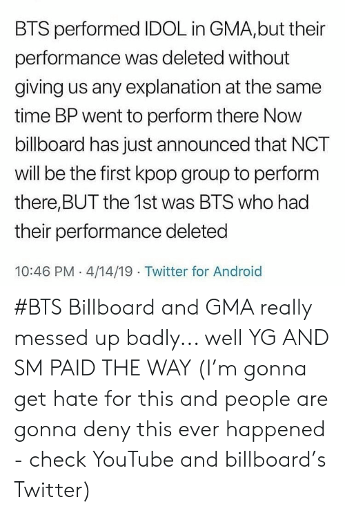 Billboard: BTS performed IDOL in GMA,but their  performance was deleted without  giving us any explanation at the same  time BP went to perform there Now  billboard has just announced that NCT  will be the first kpop group to perform  there,BUT the 1st was BTS who had  their performance deleted  10:46 PM 4/14/19 Twitter for Android #BTS Billboard and GMA really messed up badly... well YG AND SM PAID THE WAY (I'm gonna get hate for this and people are gonna deny this ever happened - check YouTube and billboard's Twitter)