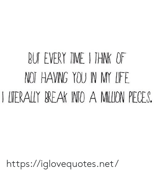 Break, Time, and Net: BU EVERY TIME I THNK OF  NOT HAVNG YOU N MY LFE  T ITERALLY BREAK INIO A MILION PECES https://iglovequotes.net/