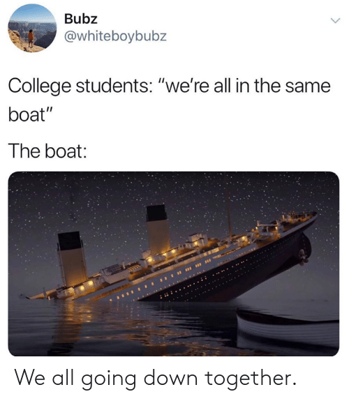 """going down: Bubz  @whiteboybubz  College students: """"we're all in the same  boat""""  The boat We all going down together."""