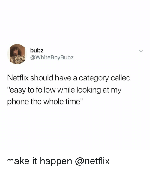 """Netflix, Phone, and Time: bubz  @WhiteBoyBubz  Netflix should have a category called  """"easy to follow while looking at my  phone the whole time"""" make it happen @netflix"""